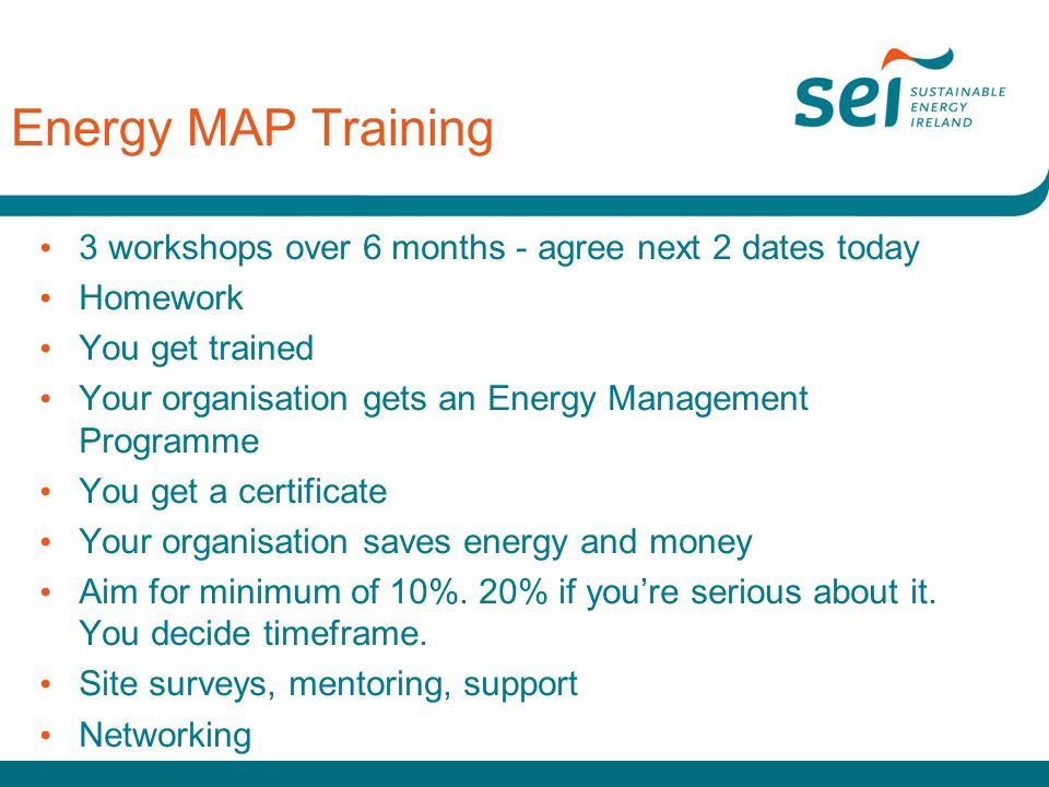 Energy MAP Training 3 workshops over 6 months - agree next 2 dates today Homework You get trained Your organisation gets an Energy Management Programme You get a certificate Your organisation saves energy and money Aim for minimum of 10%.