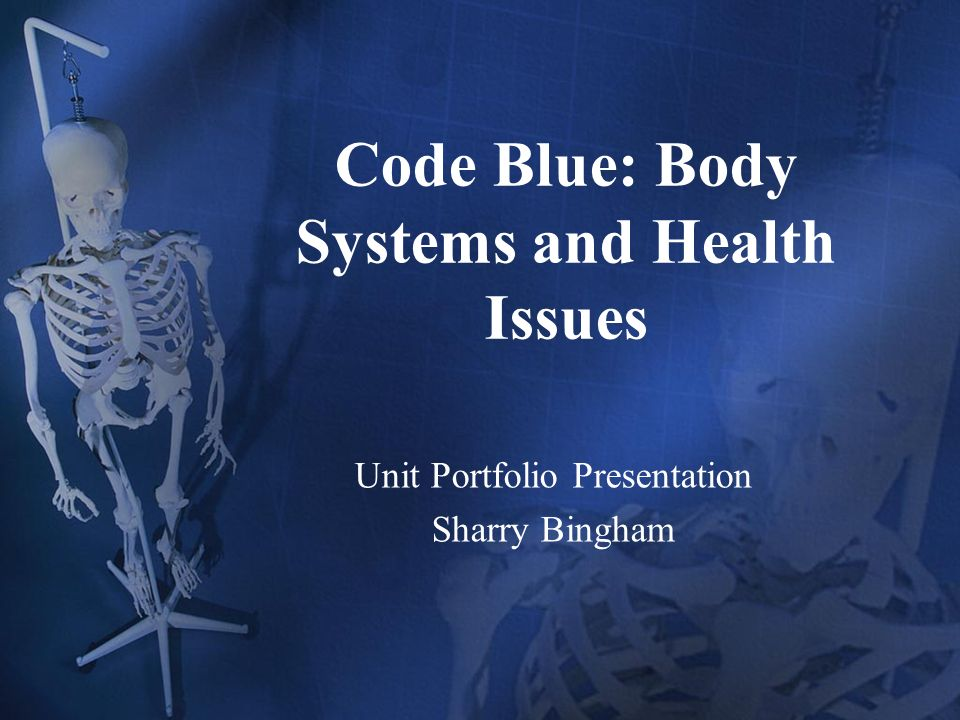 Code Blue: Body Systems and Health Issues Unit Portfolio Presentation Sharry Bingham