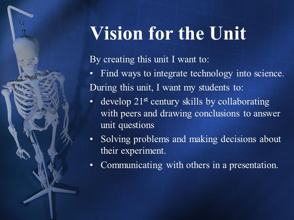 Vision for the Unit By creating this unit I want to: Find ways to integrate technology into science.