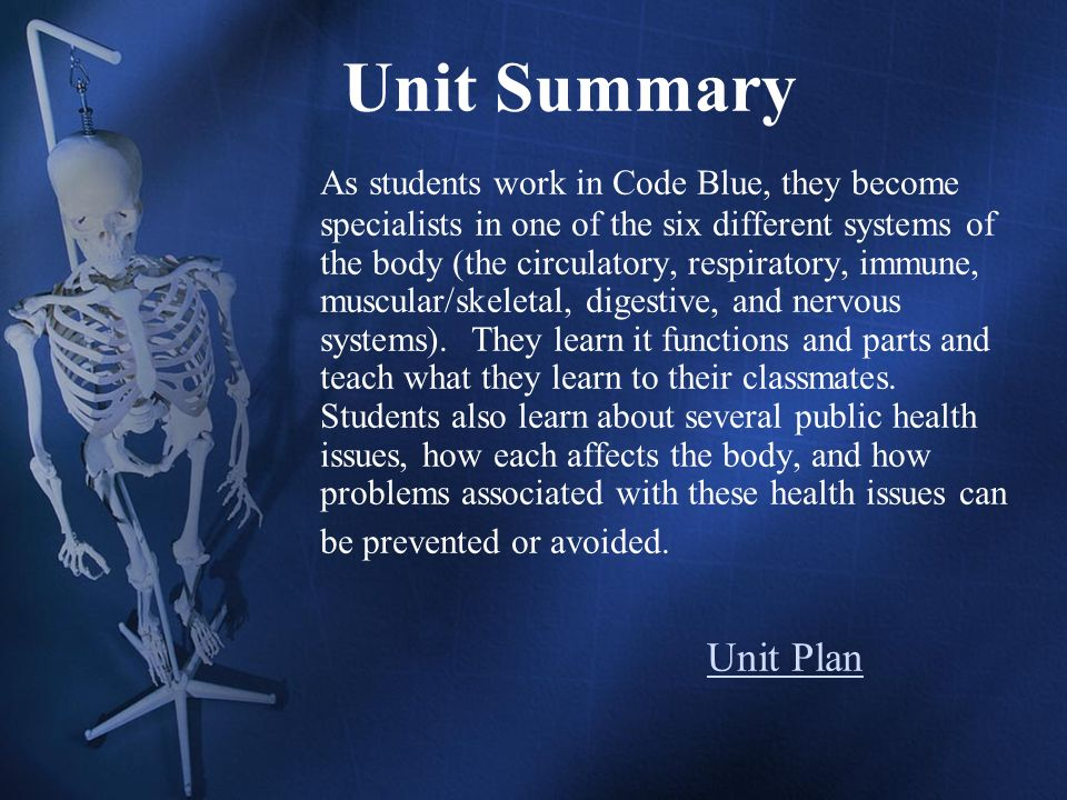 Unit Summary As students work in Code Blue, they become specialists in one of the six different systems of the body (the circulatory, respiratory, immune, muscular/skeletal, digestive, and nervous systems).