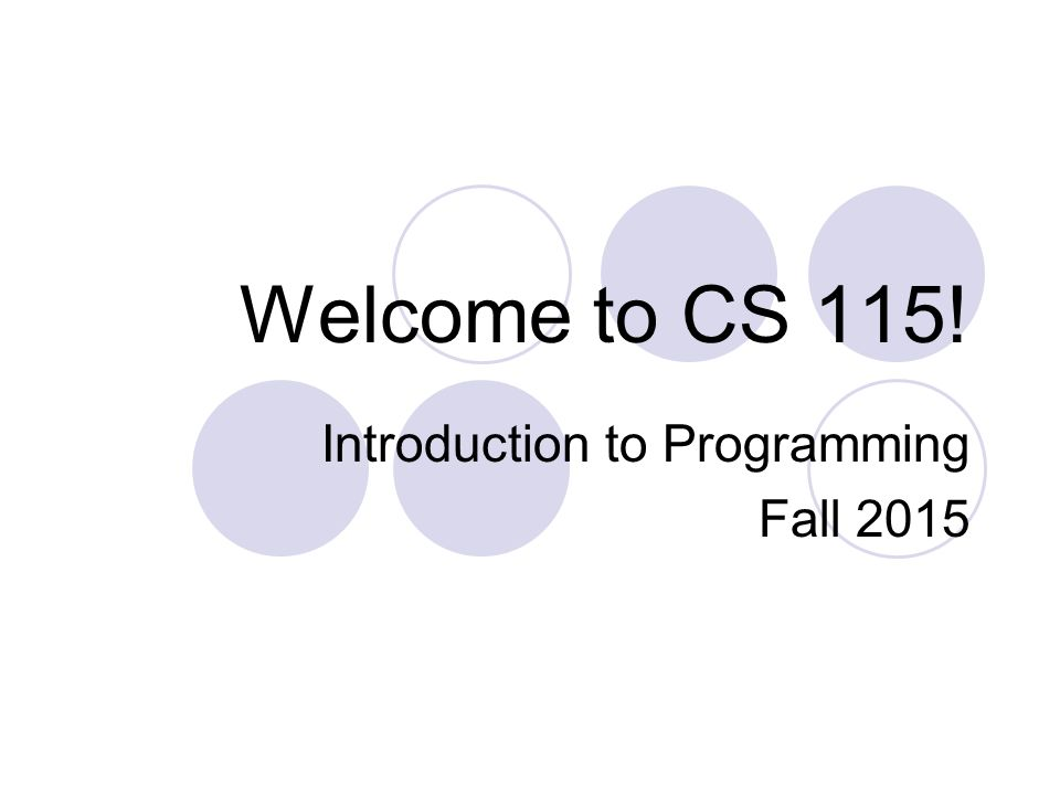 Welcome to CS 115! Introduction to Programming Fall 2015