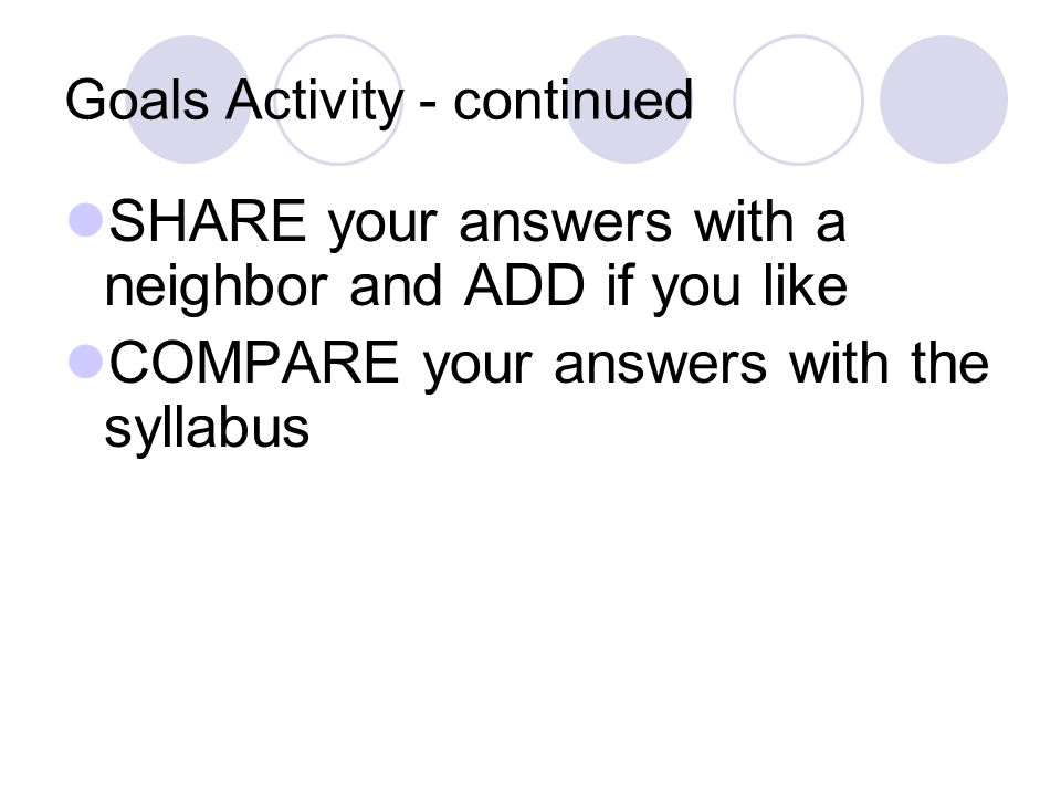 Goals Activity - continued SHARE your answers with a neighbor and ADD if you like COMPARE your answers with the syllabus
