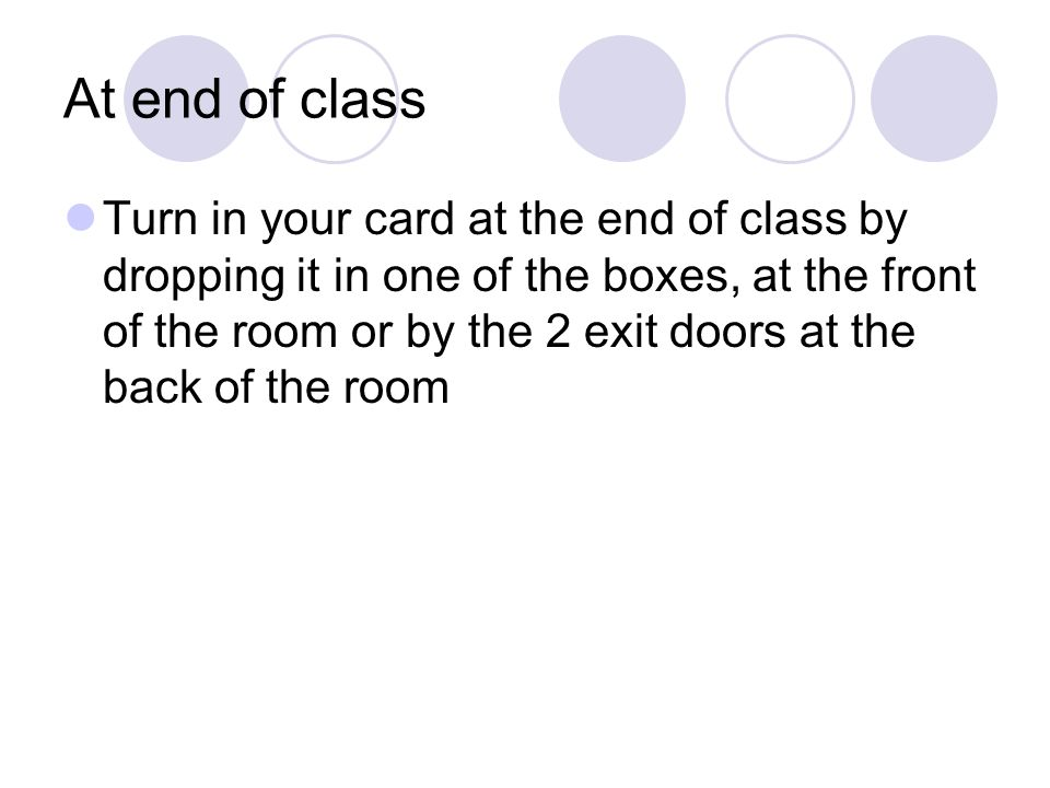 At end of class Turn in your card at the end of class by dropping it in one of the boxes, at the front of the room or by the 2 exit doors at the back of the room