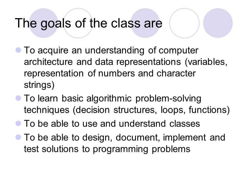 The goals of the class are To acquire an understanding of computer architecture and data representations (variables, representation of numbers and character strings) To learn basic algorithmic problem-solving techniques (decision structures, loops, functions) To be able to use and understand classes To be able to design, document, implement and test solutions to programming problems