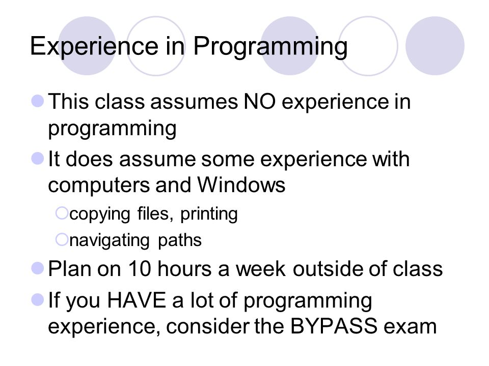 Experience in Programming This class assumes NO experience in programming It does assume some experience with computers and Windows  copying files, printing  navigating paths Plan on 10 hours a week outside of class If you HAVE a lot of programming experience, consider the BYPASS exam