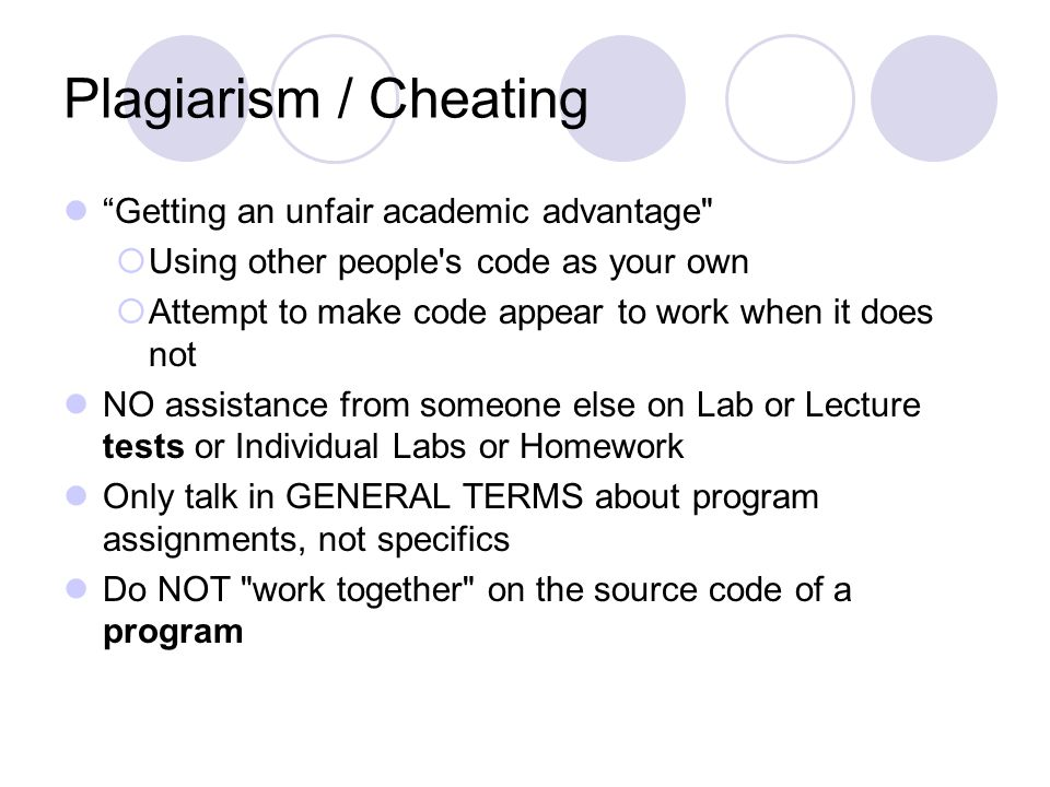 Plagiarism / Cheating Getting an unfair academic advantage  Using other people s code as your own  Attempt to make code appear to work when it does not NO assistance from someone else on Lab or Lecture tests or Individual Labs or Homework Only talk in GENERAL TERMS about program assignments, not specifics Do NOT work together on the source code of a program