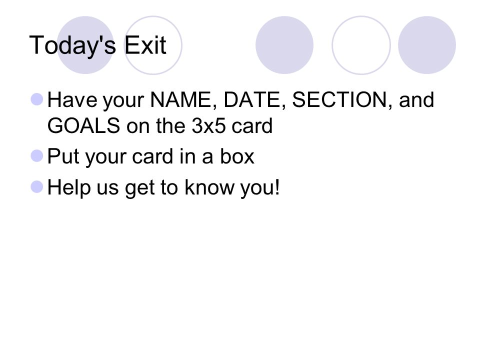 Today s Exit Have your NAME, DATE, SECTION, and GOALS on the 3x5 card Put your card in a box Help us get to know you!