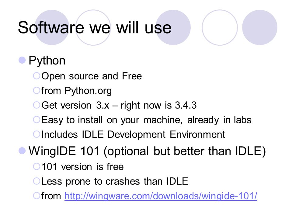 Software we will use Python  Open source and Free  from Python.org  Get version 3.x – right now is  Easy to install on your machine, already in labs  Includes IDLE Development Environment WingIDE 101 (optional but better than IDLE)  101 version is free  Less prone to crashes than IDLE  from