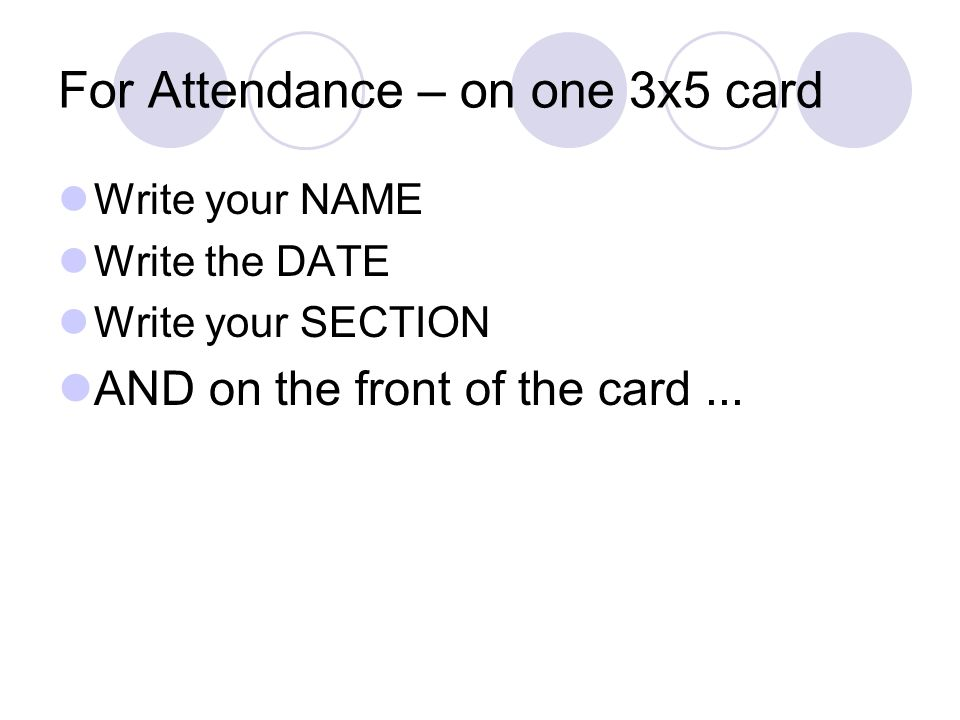 For Attendance – on one 3x5 card Write your NAME Write the DATE Write your SECTION AND on the front of the card...