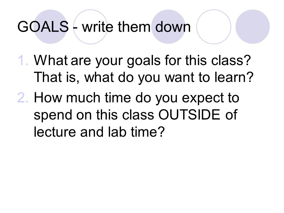 GOALS - write them down 1.What are your goals for this class.