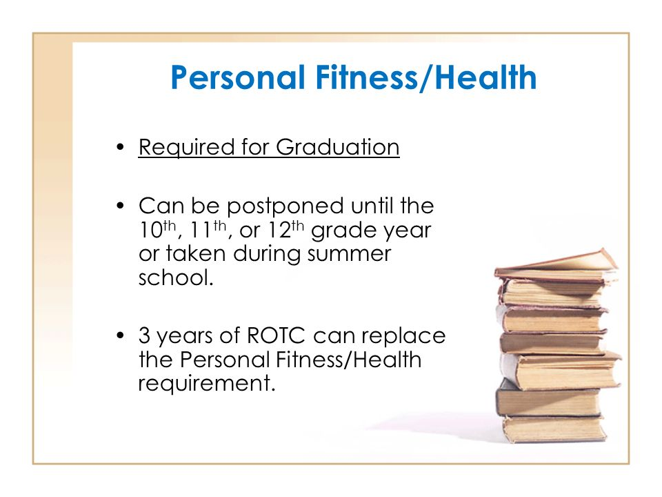 Personal Fitness/Health Required for Graduation Can be postponed until the 10 th, 11 th, or 12 th grade year or taken during summer school.