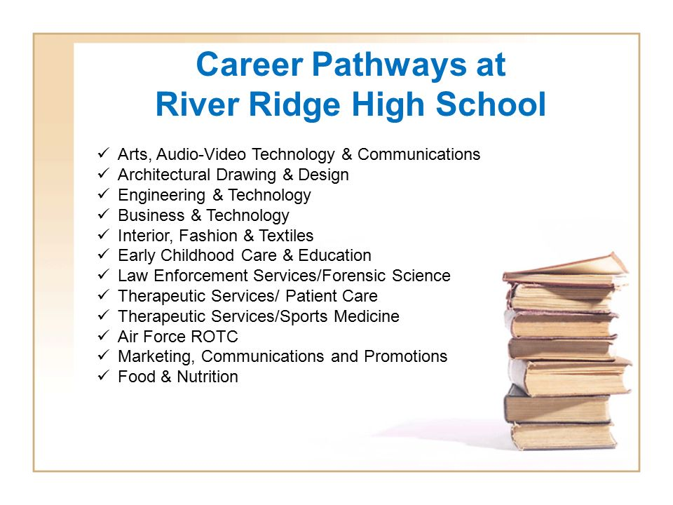 Career Pathways at River Ridge High School Arts, Audio-Video Technology & Communications Architectural Drawing & Design Engineering & Technology Business & Technology Interior, Fashion & Textiles Early Childhood Care & Education Law Enforcement Services/Forensic Science Therapeutic Services/ Patient Care Therapeutic Services/Sports Medicine Air Force ROTC Marketing, Communications and Promotions Food & Nutrition