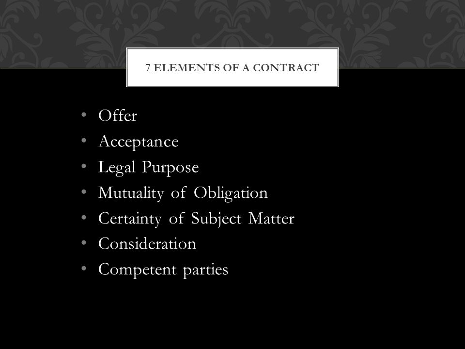 Offer Acceptance Legal Purpose Mutuality of Obligation Certainty of Subject Matter Consideration Competent parties 7 ELEMENTS OF A CONTRACT