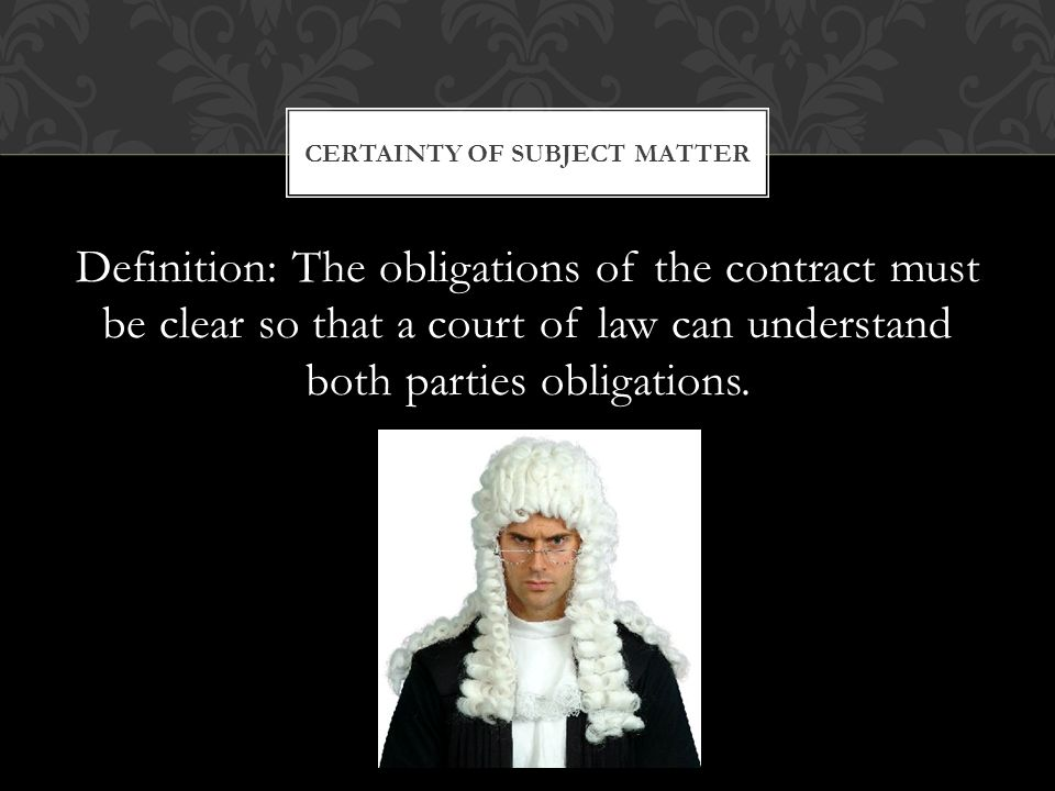 Definition: The obligations of the contract must be clear so that a court of law can understand both parties obligations.