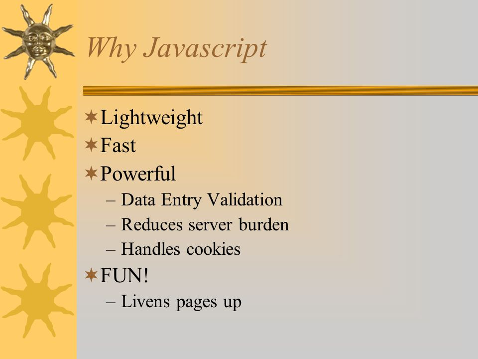 Java * Object-oriented language Looks a lot like Javascript compiled (not interpreted by a browser) Used for writing web applets Much more sophisticated Why not learn Java, then.