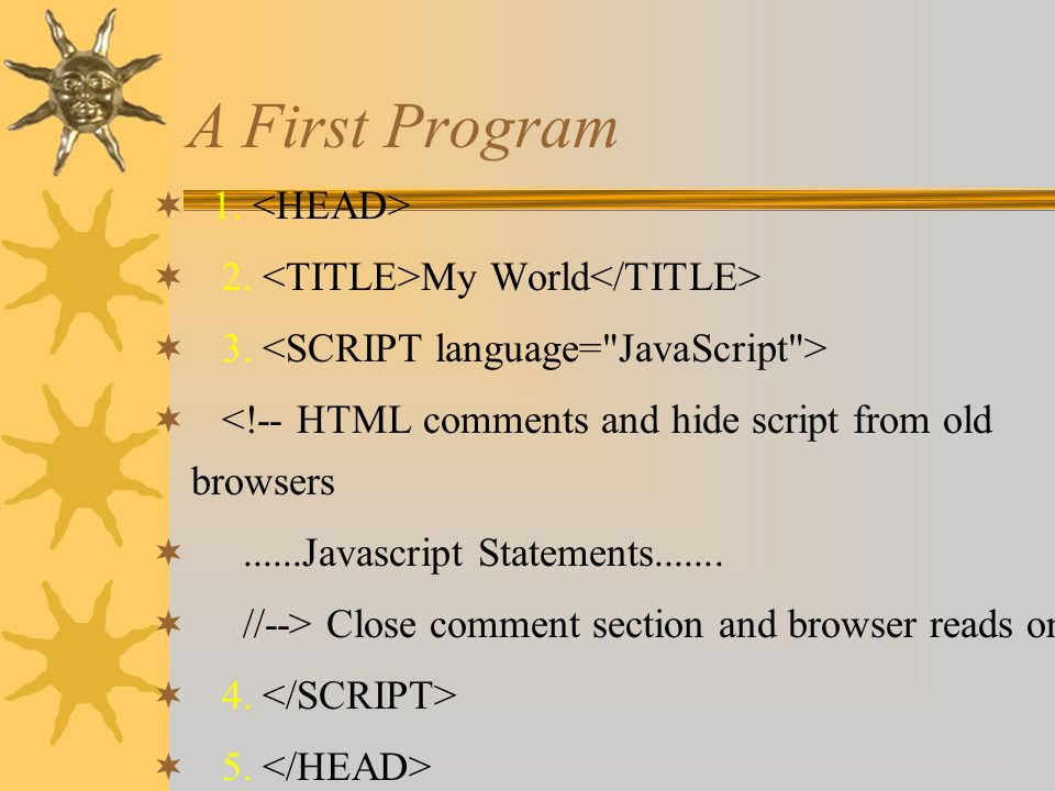 Web Pages with Javascript  * * * * HTML code Javascript code Web Page Source Browser interprets Web Page Use Homesite to help with 1.