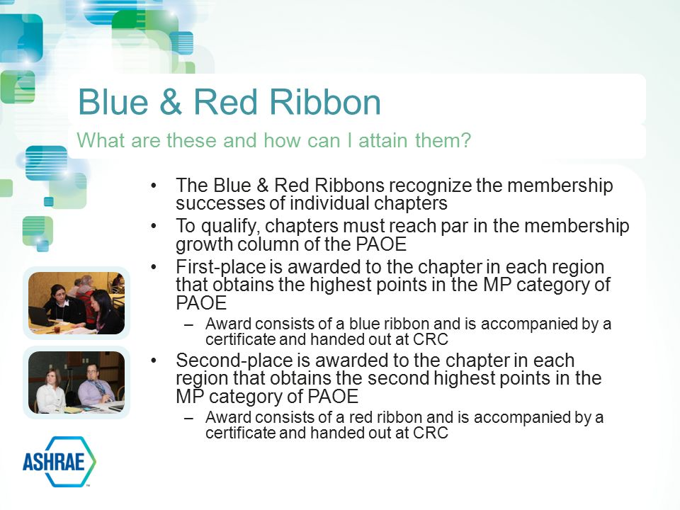 The Blue & Red Ribbons recognize the membership successes of individual chapters To qualify, chapters must reach par in the membership growth column of the PAOE First-place is awarded to the chapter in each region that obtains the highest points in the MP category of PAOE –Award consists of a blue ribbon and is accompanied by a certificate and handed out at CRC Second-place is awarded to the chapter in each region that obtains the second highest points in the MP category of PAOE –Award consists of a red ribbon and is accompanied by a certificate and handed out at CRC Blue & Red Ribbon What are these and how can I attain them