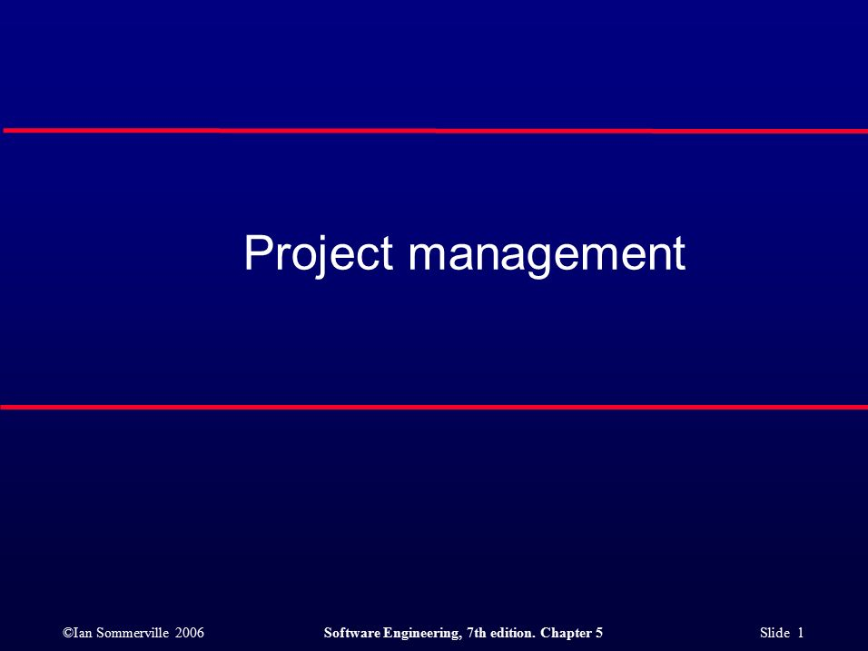 ©Ian Sommerville 2006Software Engineering, 7th edition. Chapter 5 Slide 1 Project management