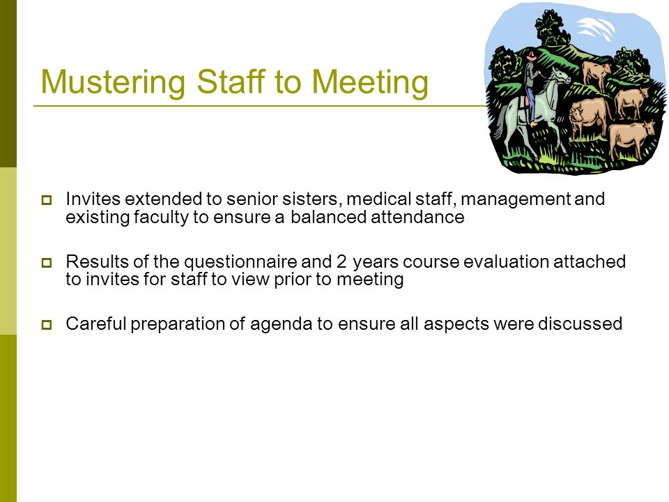 Mustering Staff to Meeting  Invites extended to senior sisters, medical staff, management and existing faculty to ensure a balanced attendance  Results of the questionnaire and 2 years course evaluation attached to invites for staff to view prior to meeting  Careful preparation of agenda to ensure all aspects were discussed