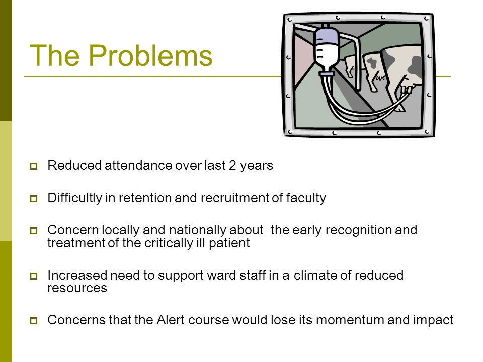 The Problems  Reduced attendance over last 2 years  Difficultly in retention and recruitment of faculty  Concern locally and nationally about the early recognition and treatment of the critically ill patient  Increased need to support ward staff in a climate of reduced resources  Concerns that the Alert course would lose its momentum and impact