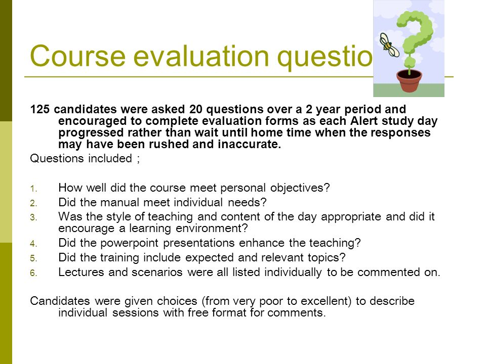 Course evaluation questions 125 candidates were asked 20 questions over a 2 year period and encouraged to complete evaluation forms as each Alert study day progressed rather than wait until home time when the responses may have been rushed and inaccurate.
