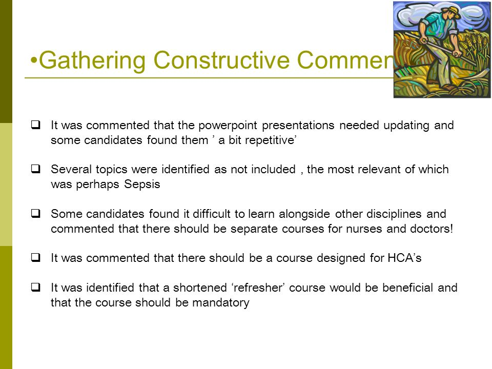 Gathering Constructive Comments  It was commented that the powerpoint presentations needed updating and some candidates found them ' a bit repetitive'  Several topics were identified as not included, the most relevant of which was perhaps Sepsis  Some candidates found it difficult to learn alongside other disciplines and commented that there should be separate courses for nurses and doctors.