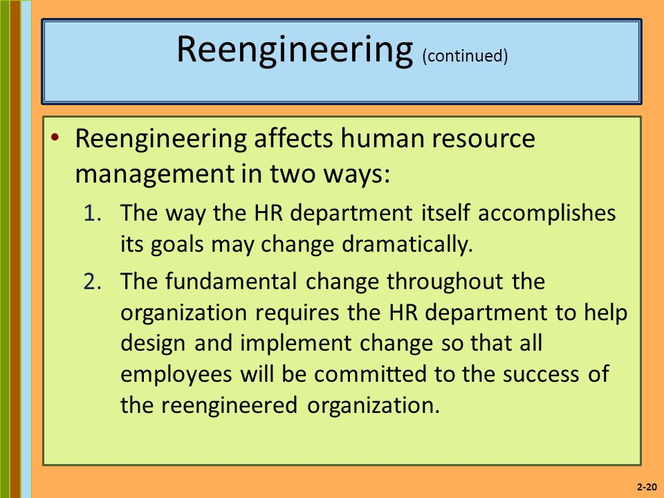 2-20 Reengineering (continued) Reengineering affects human resource management in two ways: 1.The way the HR department itself accomplishes its goals may change dramatically.