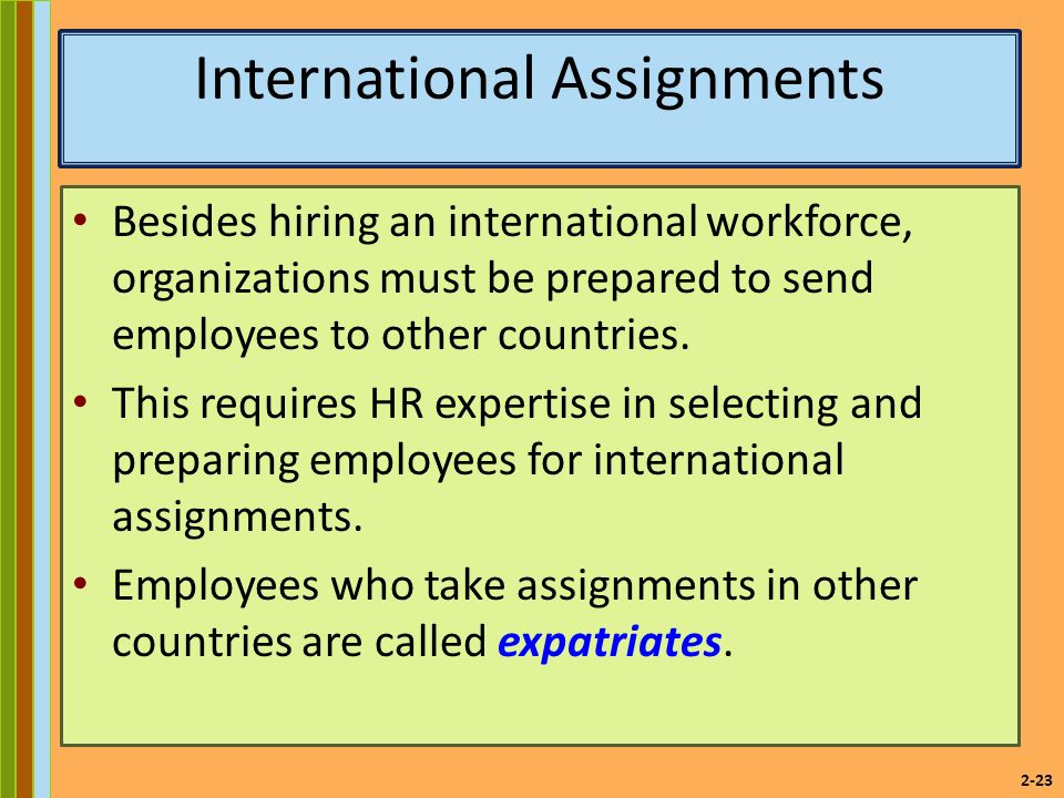 2-23 International Assignments Besides hiring an international workforce, organizations must be prepared to send employees to other countries.