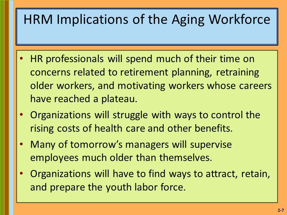 2-7 HRM Implications of the Aging Workforce HR professionals will spend much of their time on concerns related to retirement planning, retraining older workers, and motivating workers whose careers have reached a plateau.