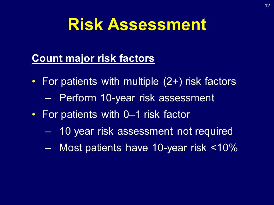 12 Risk Assessment Count major risk factors For patients with multiple (2+) risk factors –Perform 10-year risk assessment For patients with 0–1 risk factor –10 year risk assessment not required –Most patients have 10-year risk <10%