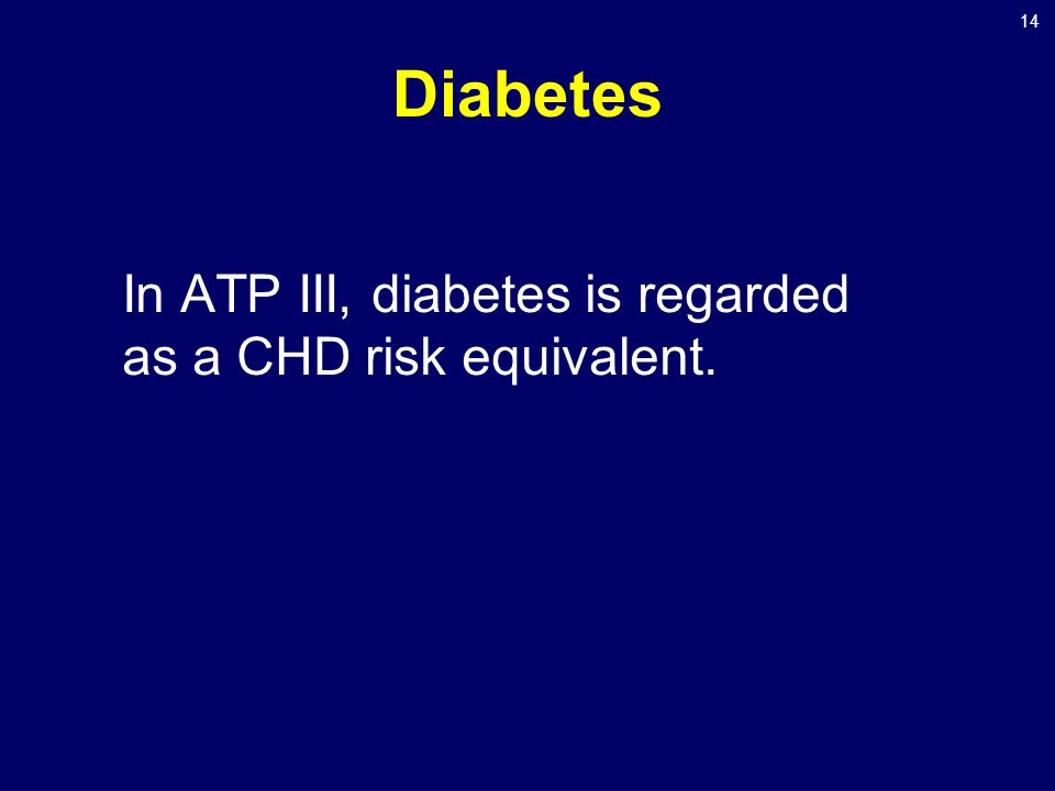 14 Diabetes In ATP III, diabetes is regarded as a CHD risk equivalent.