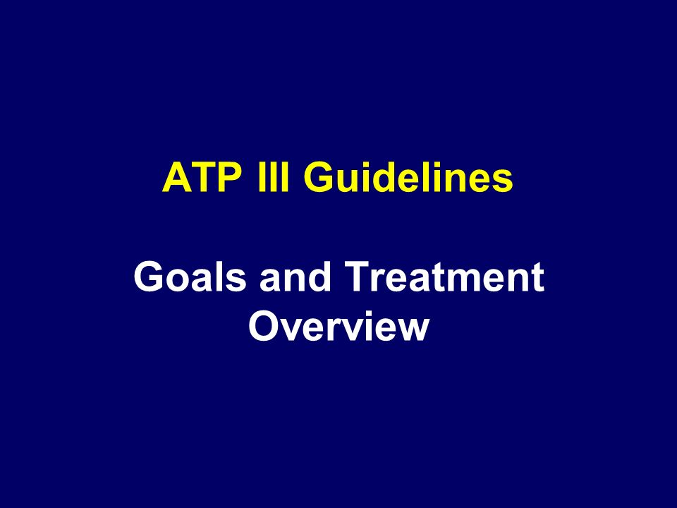 ATP III Guidelines Goals and Treatment Overview