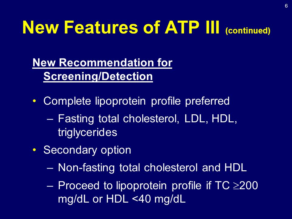6 New Features of ATP III (continued) New Recommendation for Screening/Detection Complete lipoprotein profile preferred –Fasting total cholesterol, LDL, HDL, triglycerides Secondary option –Non-fasting total cholesterol and HDL –Proceed to lipoprotein profile if TC  200 mg/dL or HDL <40 mg/dL
