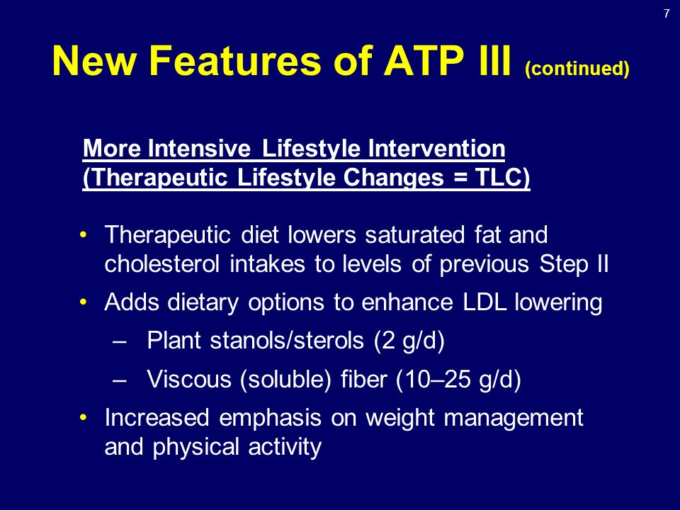 7 New Features of ATP III (continued) Therapeutic diet lowers saturated fat and cholesterol intakes to levels of previous Step II Adds dietary options to enhance LDL lowering –Plant stanols/sterols (2 g/d) –Viscous (soluble) fiber (10–25 g/d) Increased emphasis on weight management and physical activity More Intensive Lifestyle Intervention (Therapeutic Lifestyle Changes = TLC)