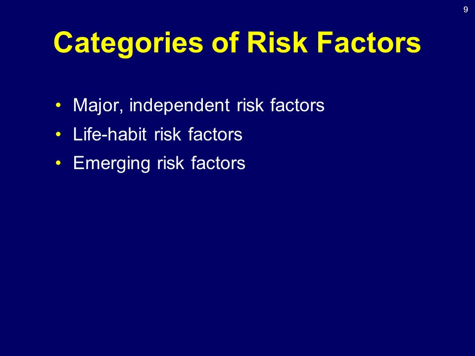 9 Categories of Risk Factors Major, independent risk factors Life-habit risk factors Emerging risk factors