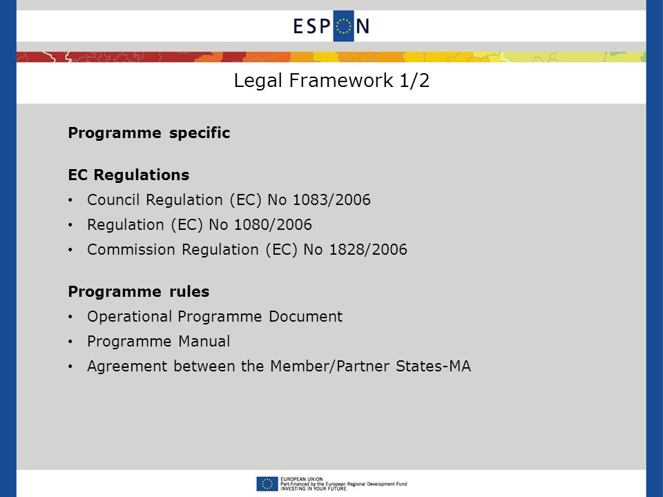 Legal Framework 1/2 Programme specific EC Regulations Council Regulation (EC) No 1083/2006 Regulation (EC) No 1080/2006 Commission Regulation (EC) No 1828/2006 Programme rules Operational Programme Document Programme Manual Agreement between the Member/Partner States-MA