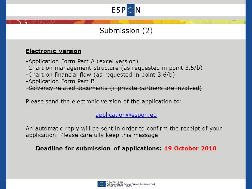 Submission (2) Electronic version -Application Form Part A (excel version) -Chart on management structure (as requested in point 3.5/b) -Chart on financial flow (as requested in point 3.6/b) -Application Form Part B -Solvency related documents (if private partners are involved) Please send the electronic version of the application to: An automatic reply will be sent in order to confirm the receipt of your application.