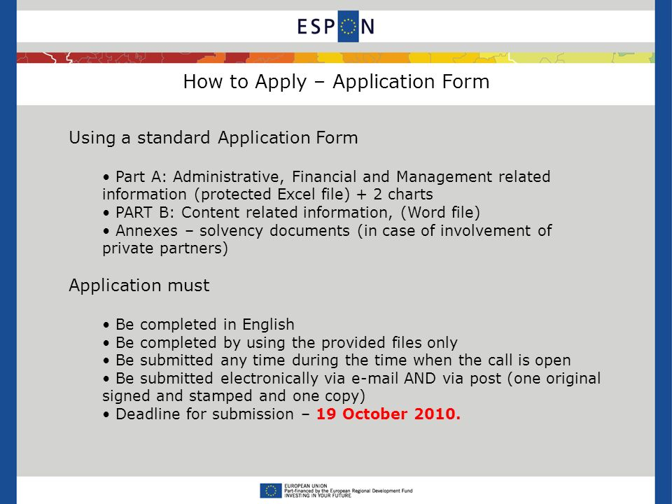 How to Apply – Application Form Using a standard Application Form Part A: Administrative, Financial and Management related information (protected Excel file) + 2 charts PART B: Content related information, (Word file) Annexes – solvency documents (in case of involvement of private partners) Application must Be completed in English Be completed by using the provided files only Be submitted any time during the time when the call is open Be submitted electronically via  AND via post (one original signed and stamped and one copy) Deadline for submission – 19 October 2010.