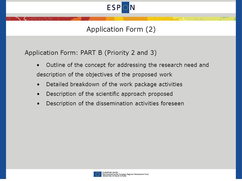 Application Form (2) Application Form: PART B (Priority 2 and 3) Outline of the concept for addressing the research need and description of the objectives of the proposed work Detailed breakdown of the work package activities Description of the scientific approach proposed Description of the dissemination activities foreseen