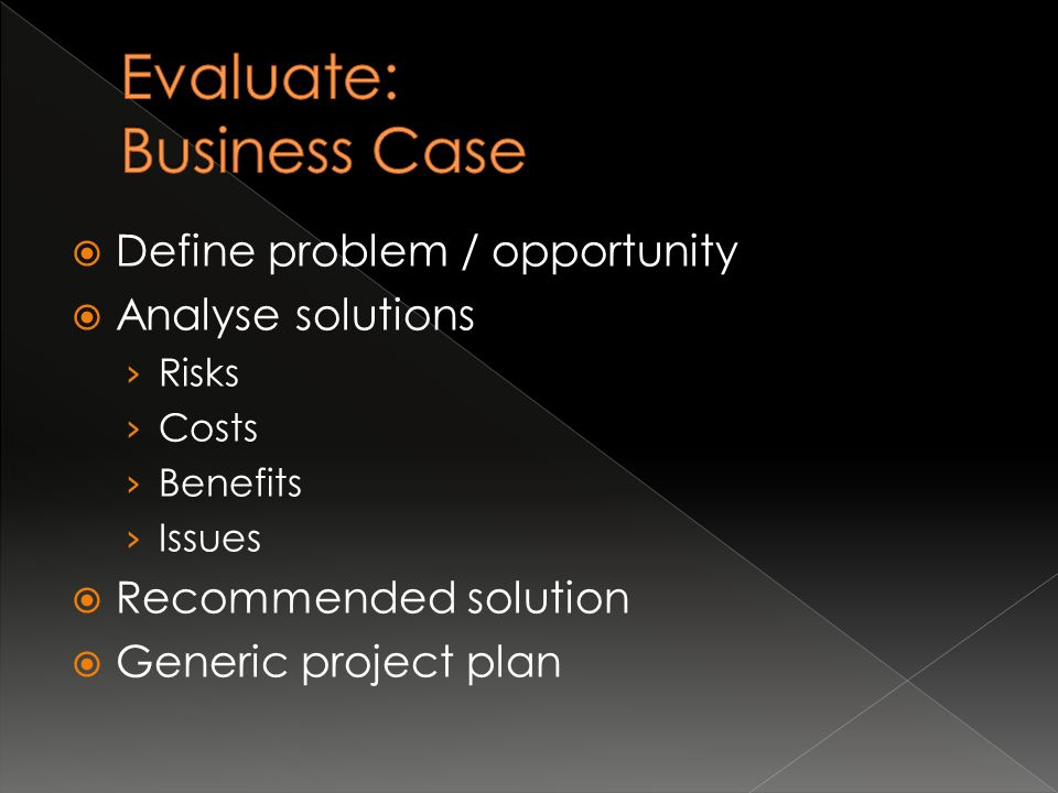  Define problem / opportunity  Analyse solutions › Risks › Costs › Benefits › Issues  Recommended solution  Generic project plan