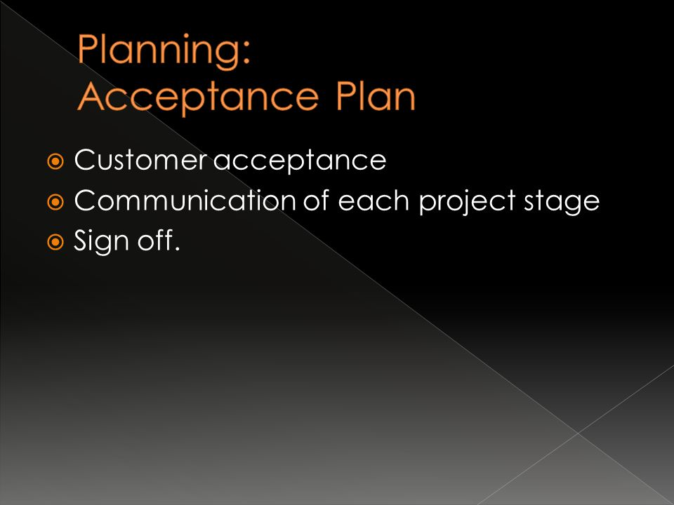 Customer acceptance  Communication of each project stage  Sign off.