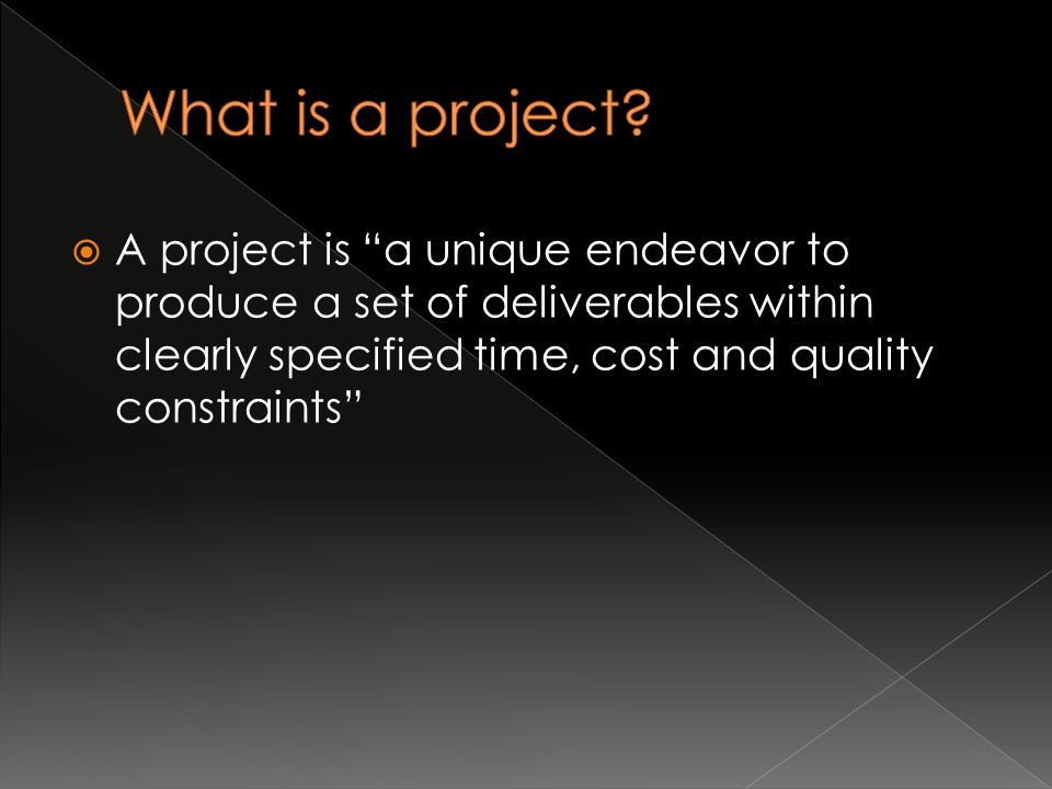  A project is a unique endeavor to produce a set of deliverables within clearly specified time, cost and quality constraints