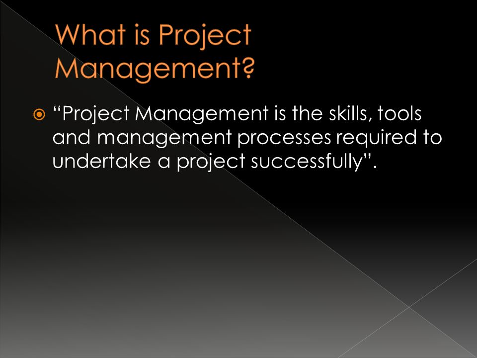  Project Management is the skills, tools and management processes required to undertake a project successfully .