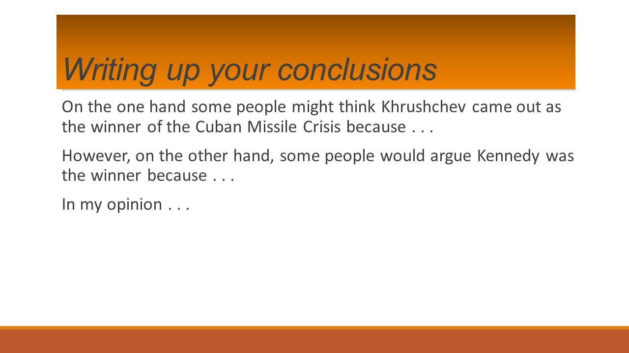Writing up your conclusions On the one hand some people might think Khrushchev came out as the winner of the Cuban Missile Crisis because...
