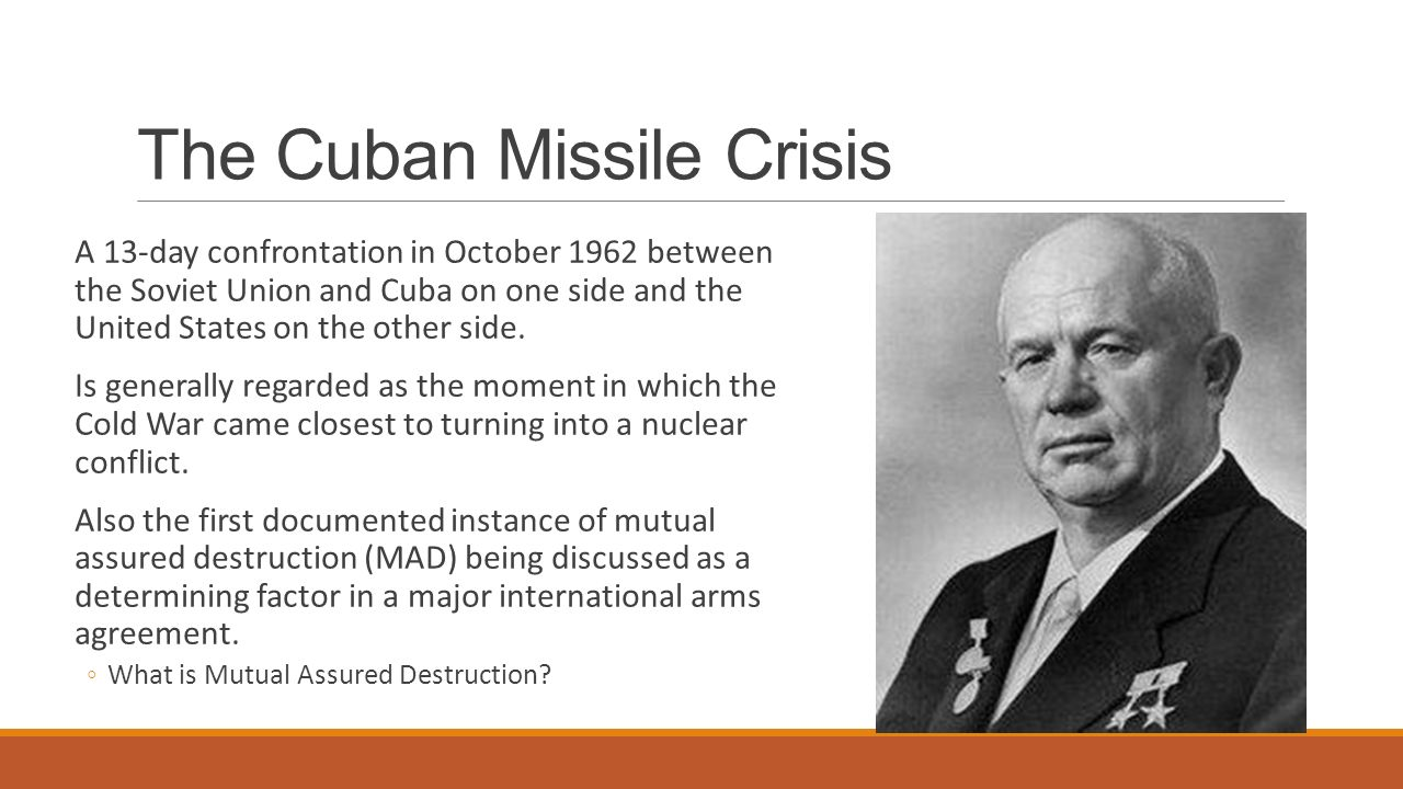 The Cuban Missile Crisis A 13-day confrontation in October 1962 between the Soviet Union and Cuba on one side and the United States on the other side.