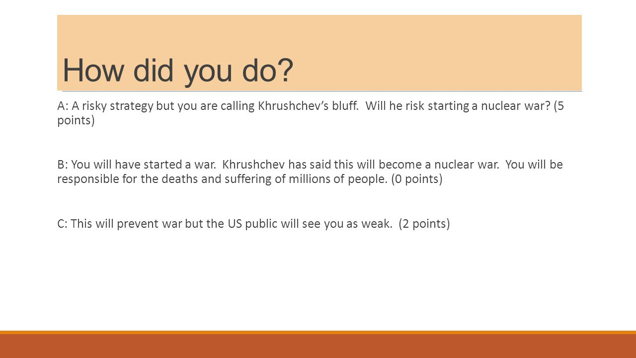 How did you do. A: A risky strategy but you are calling Khrushchev's bluff.