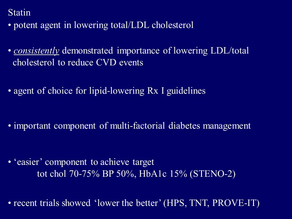 Statin potent agent in lowering total/LDL cholesterol consistently demonstrated importance of lowering LDL/total cholesterol to reduce CVD events agent of choice for lipid-lowering Rx I guidelines important component of multi-factorial diabetes management 'easier' component to achieve target tot chol 70-75% BP 50%, HbA1c 15% (STENO-2) recent trials showed 'lower the better' (HPS, TNT, PROVE-IT)