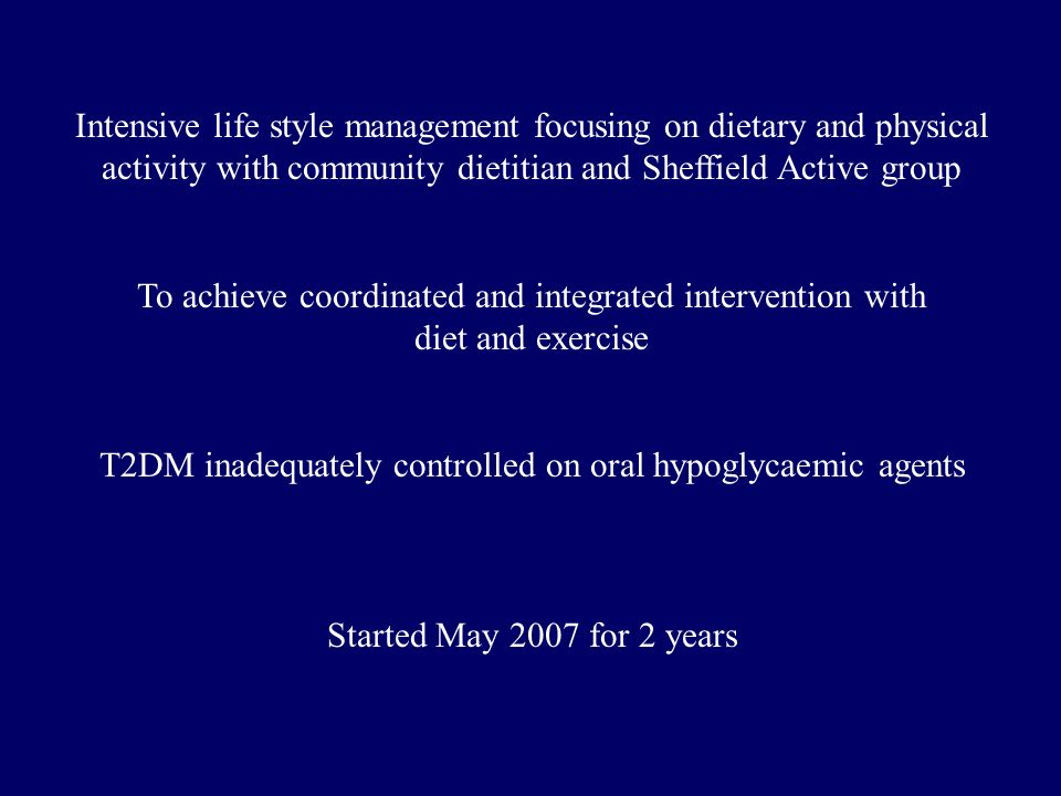 Intensive life style management focusing on dietary and physical activity with community dietitian and Sheffield Active group To achieve coordinated and integrated intervention with diet and exercise T2DM inadequately controlled on oral hypoglycaemic agents Started May 2007 for 2 years