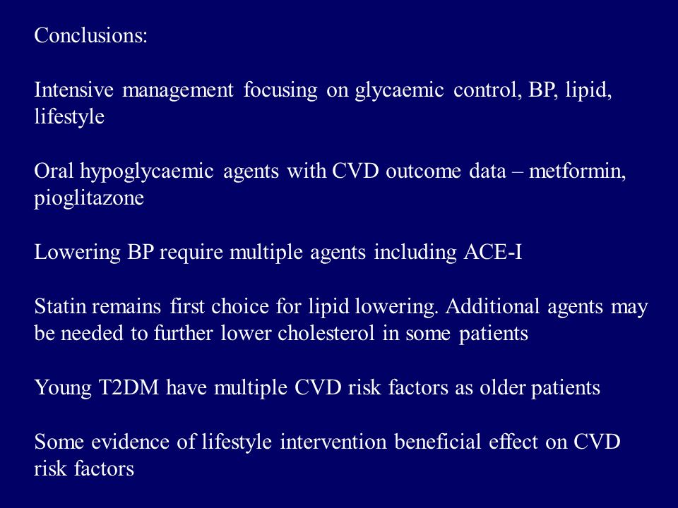 Conclusions: Intensive management focusing on glycaemic control, BP, lipid, lifestyle Oral hypoglycaemic agents with CVD outcome data – metformin, pioglitazone Lowering BP require multiple agents including ACE-I Statin remains first choice for lipid lowering.
