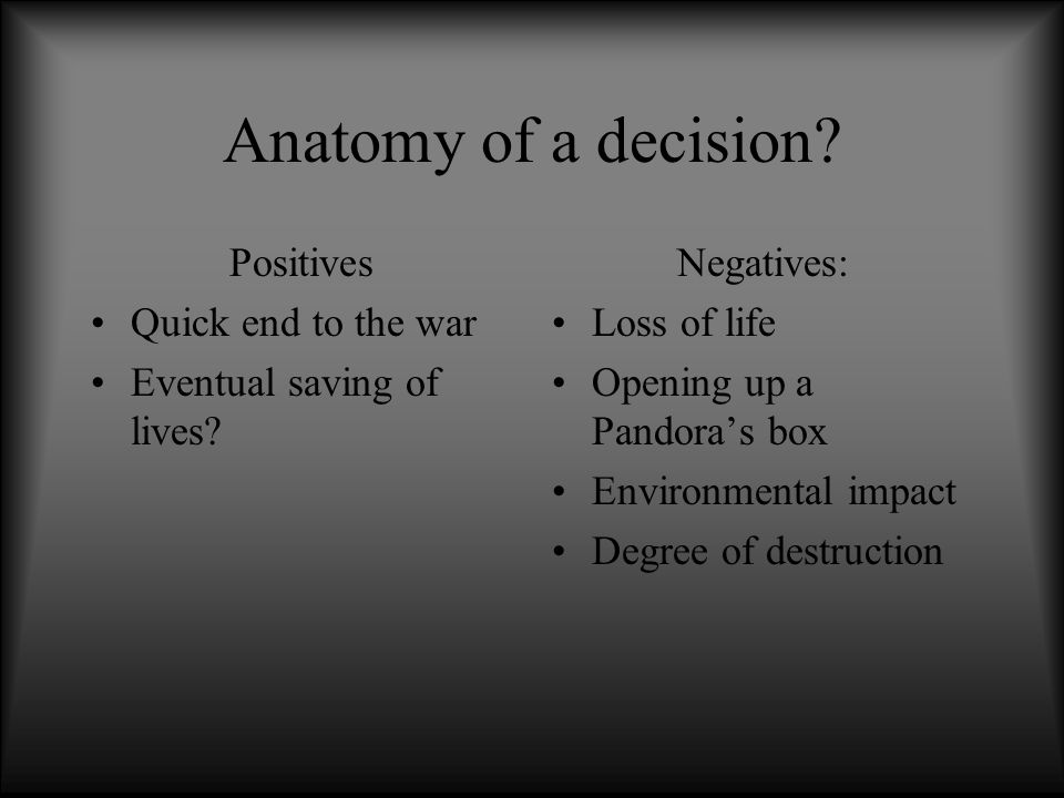 Anatomy of a decision? Positives Quick end to the war Eventual ...